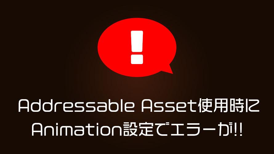 AddressableAsset使用時にAnimation設定でエラーが!!