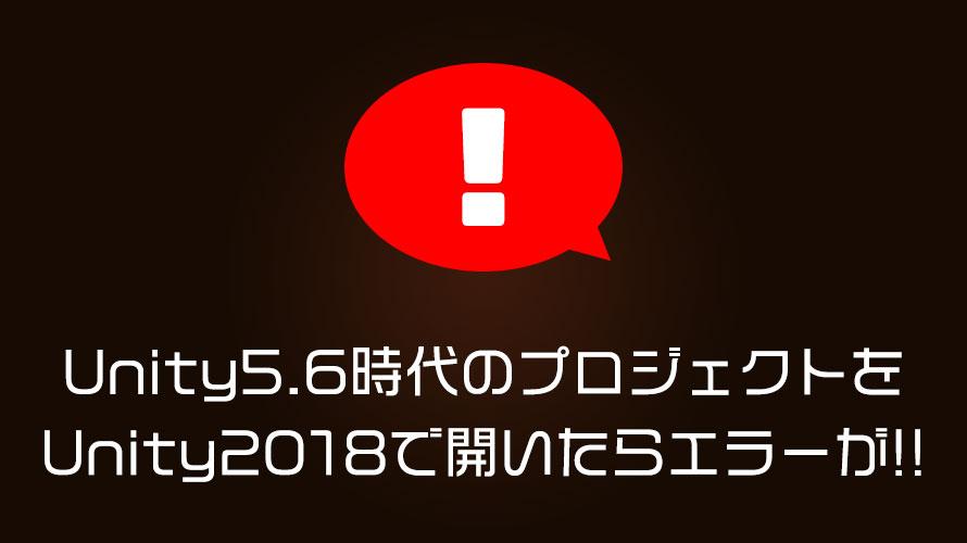 Unity5.6時代のプロジェクトをUnity2018で開いたらエラーが!!