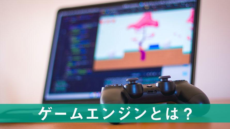 ゲーム開発でぜひ使いたい「ゲームエンジン」とは?初心者向けに解説