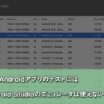 【Unity】AndroidのテストにはもうAndroid Studioのエミュレータは使えない……かも