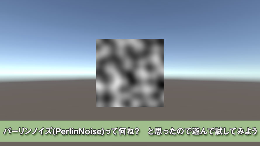 【Unity】パーリンノイズ(PerlinNoise)って何ね? と思ったので遊んで試してみよう